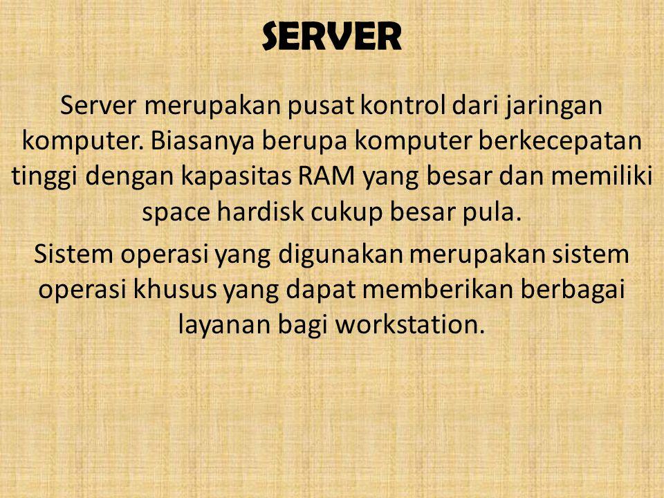 SERVER Server merupakan pusat kontrol dari jaringan komputer. Biasanya berupa komputer berkecepatan tinggi dengan kapasitas RAM yang besar dan memilik