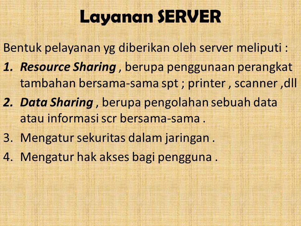 Layanan SERVER Bentuk pelayanan yg diberikan oleh server meliputi : 1.Resource Sharing, berupa penggunaan perangkat tambahan bersama-sama spt ; printer, scanner,dll 2.Data Sharing, berupa pengolahan sebuah data atau informasi scr bersama-sama.