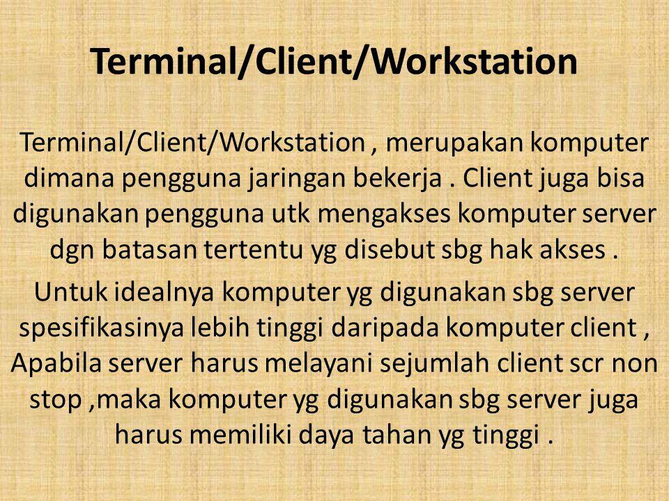 Terminal/Client/Workstation Terminal/Client/Workstation, merupakan komputer dimana pengguna jaringan bekerja. Client juga bisa digunakan pengguna utk