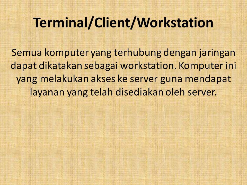Terminal/Client/Workstation Semua komputer yang terhubung dengan jaringan dapat dikatakan sebagai workstation. Komputer ini yang melakukan akses ke se