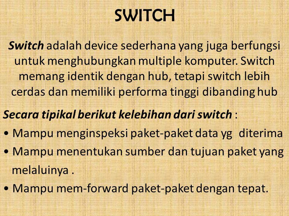SWITCH Switch adalah device sederhana yang juga berfungsi untuk menghubungkan multiple komputer. Switch memang identik dengan hub, tetapi switch lebih