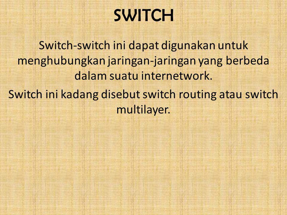 SWITCH Switch-switch ini dapat digunakan untuk menghubungkan jaringan-jaringan yang berbeda dalam suatu internetwork. Switch ini kadang disebut switch