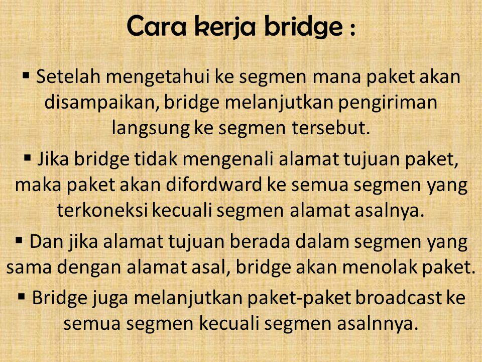 Cara kerja bridge :  Setelah mengetahui ke segmen mana paket akan disampaikan, bridge melanjutkan pengiriman langsung ke segmen tersebut.  Jika brid