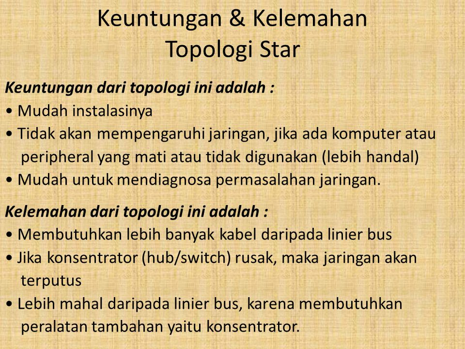 Keuntungan & Kelemahan Topologi Star Keuntungan dari topologi ini adalah : • Mudah instalasinya • Tidak akan mempengaruhi jaringan, jika ada komputer