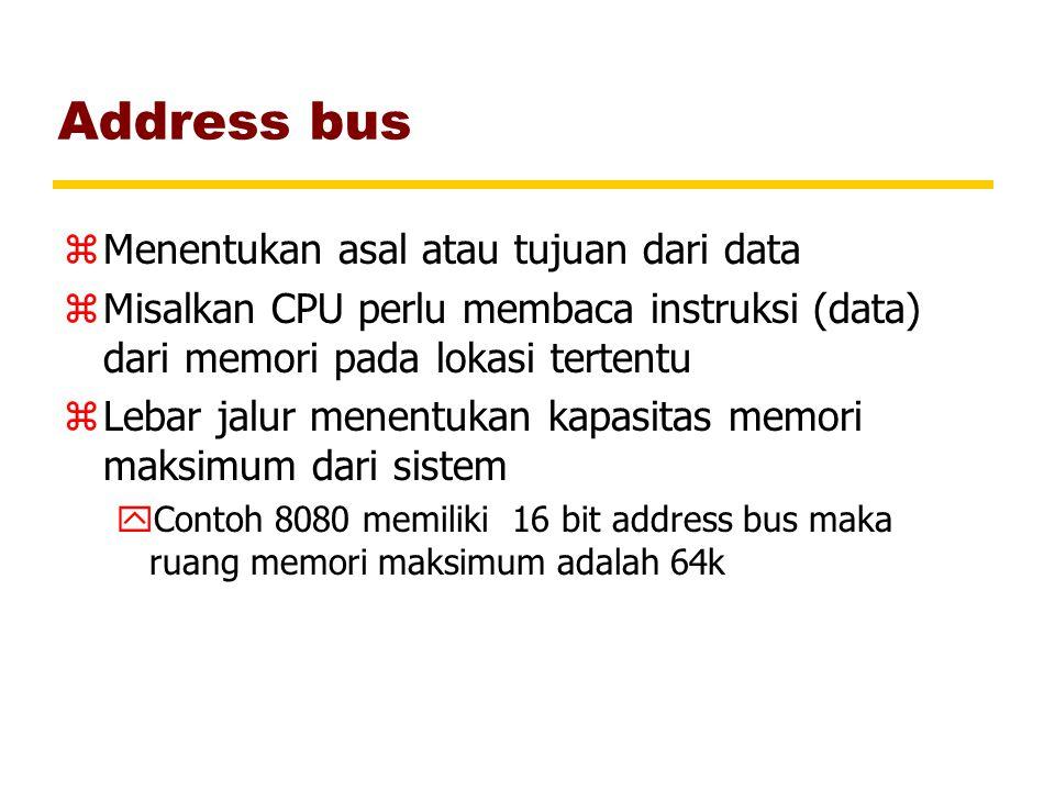 Address bus zMenentukan asal atau tujuan dari data zMisalkan CPU perlu membaca instruksi (data) dari memori pada lokasi tertentu zLebar jalur menentuk