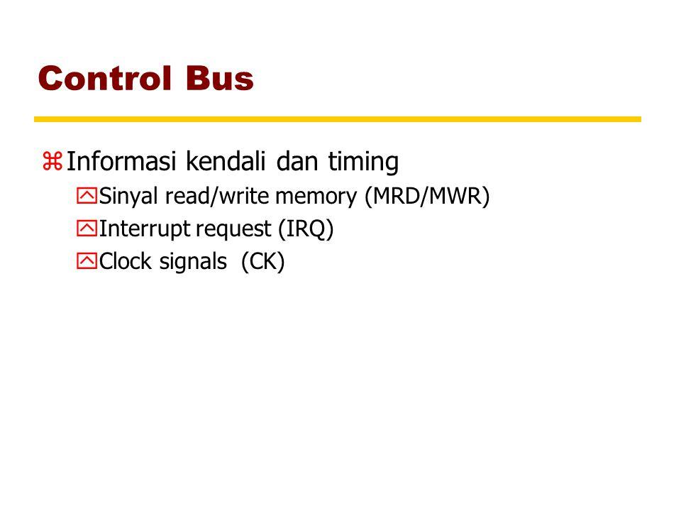 Control Bus zInformasi kendali dan timing ySinyal read/write memory (MRD/MWR) yInterrupt request (IRQ) yClock signals (CK)