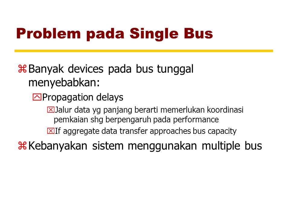 Problem pada Single Bus zBanyak devices pada bus tunggal menyebabkan: yPropagation delays xJalur data yg panjang berarti memerlukan koordinasi pemkaian shg berpengaruh pada performance xIf aggregate data transfer approaches bus capacity zKebanyakan sistem menggunakan multiple bus