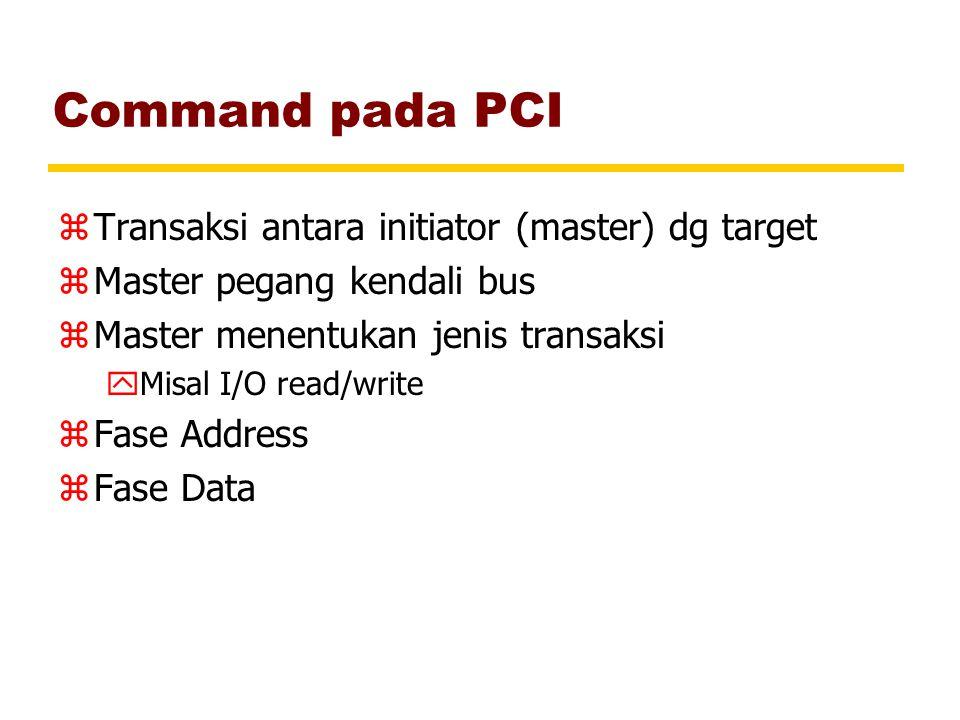 Command pada PCI zTransaksi antara initiator (master) dg target zMaster pegang kendali bus zMaster menentukan jenis transaksi yMisal I/O read/write zF