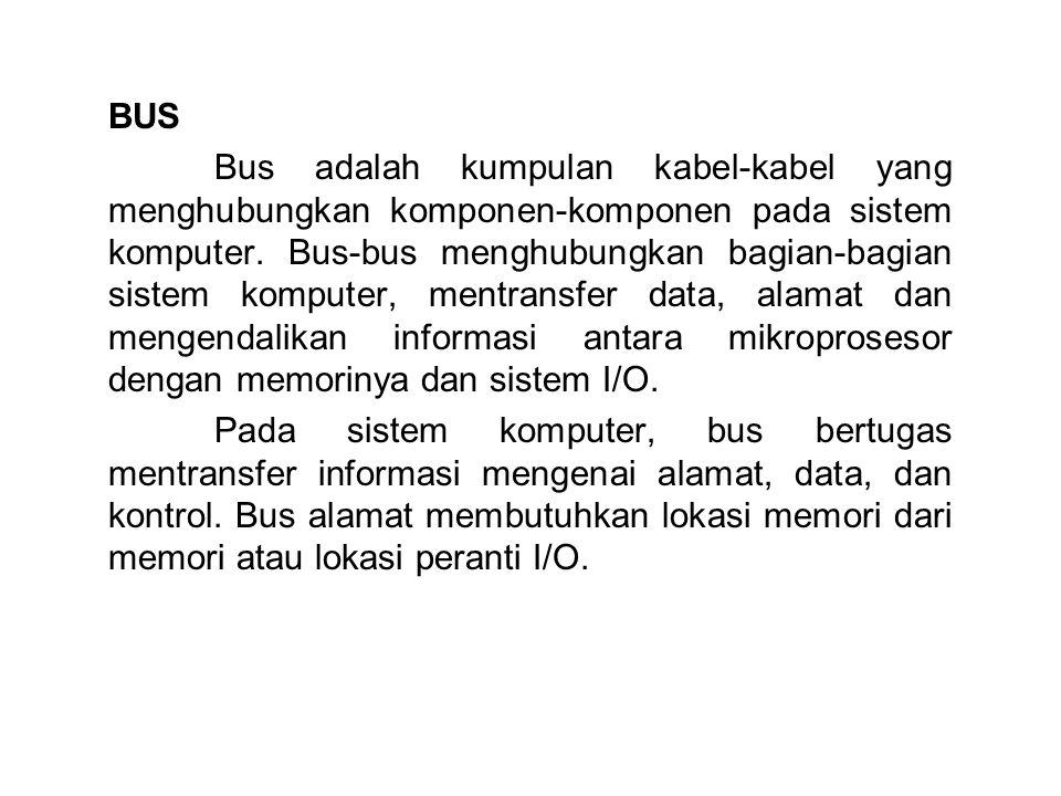 BUS Bus adalah kumpulan kabel-kabel yang menghubungkan komponen-komponen pada sistem komputer. Bus-bus menghubungkan bagian-bagian sistem komputer, me