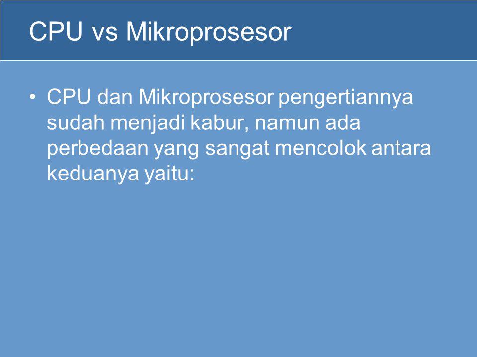 CPU vs Mikroprosesor •CPU dan Mikroprosesor pengertiannya sudah menjadi kabur, namun ada perbedaan yang sangat mencolok antara keduanya yaitu: