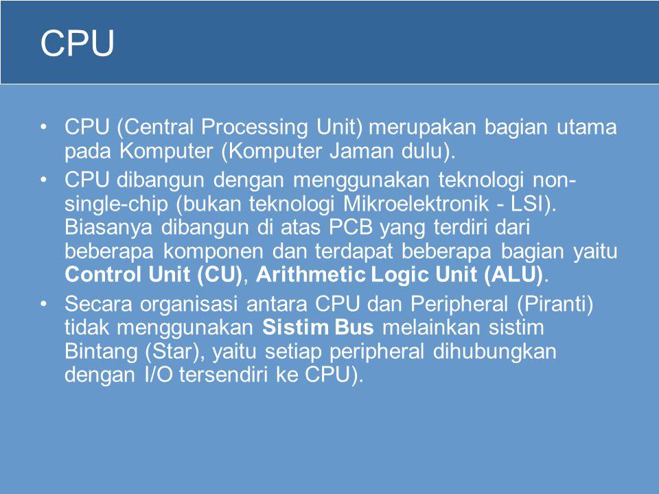 CPU •CPU (Central Processing Unit) merupakan bagian utama pada Komputer (Komputer Jaman dulu). •CPU dibangun dengan menggunakan teknologi non- single-