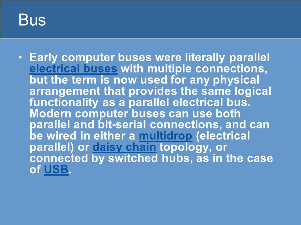 Bus •Early computer buses were literally parallel electrical buses with multiple connections, but the term is now used for any physical arrangement that provides the same logical functionality as a parallel electrical bus.