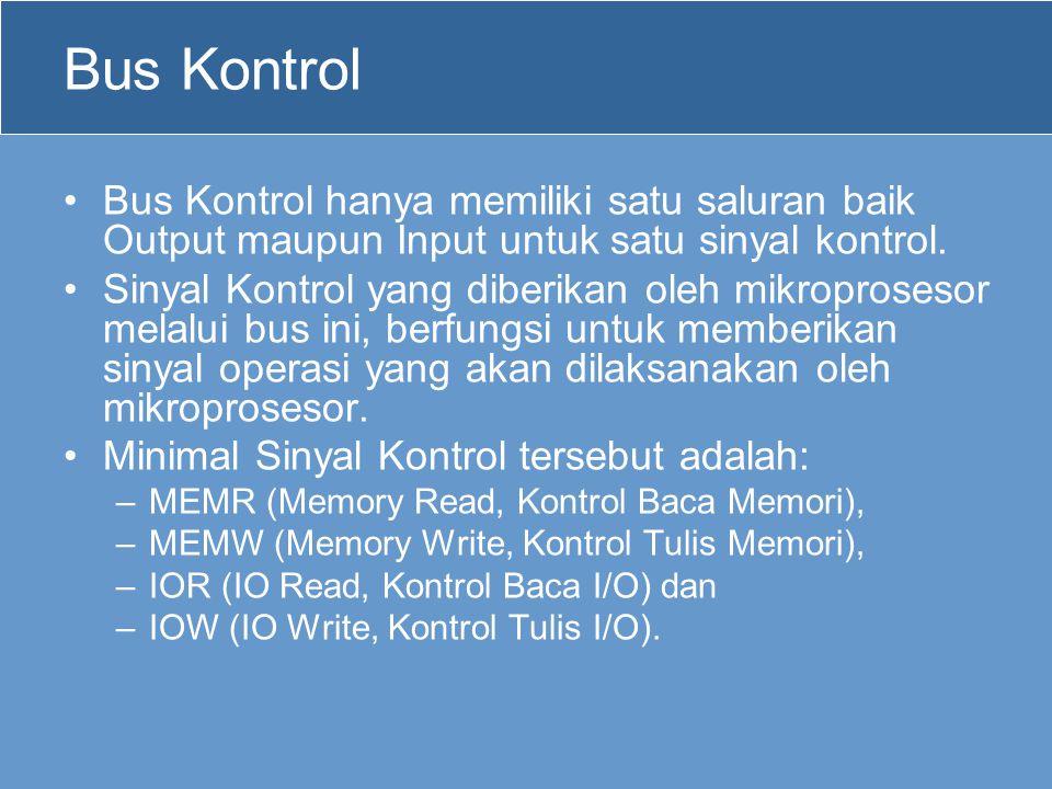 Bus Kontrol •Bus Kontrol hanya memiliki satu saluran baik Output maupun Input untuk satu sinyal kontrol. •Sinyal Kontrol yang diberikan oleh mikropros