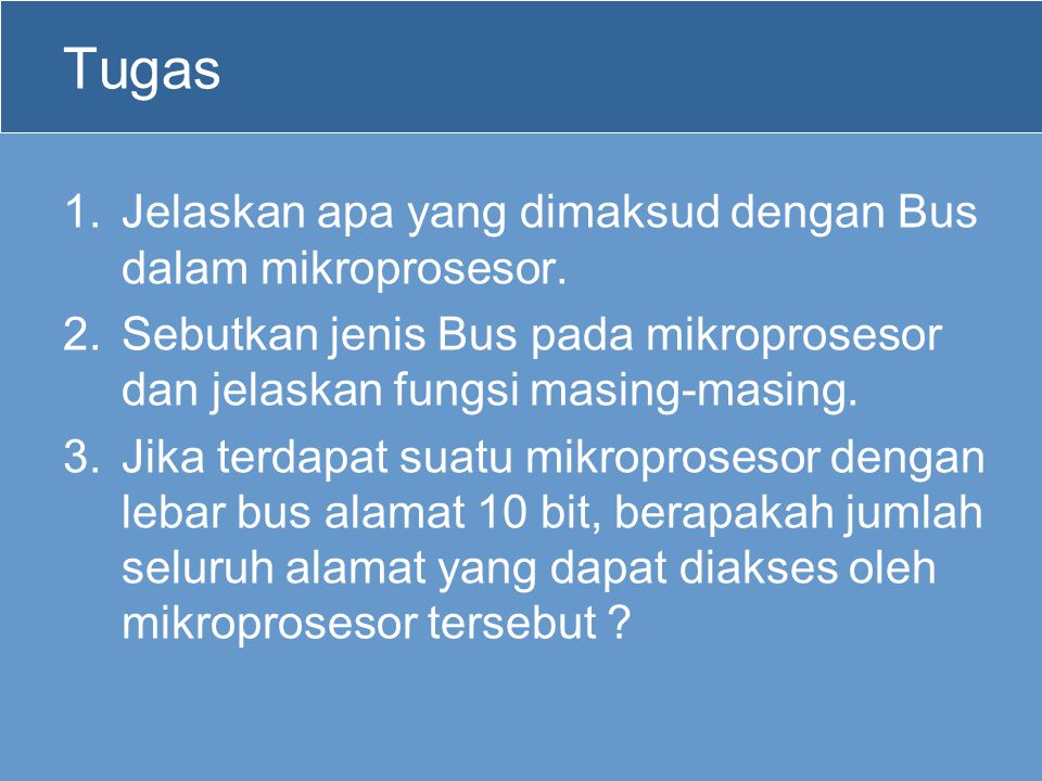 Tugas 1.Jelaskan apa yang dimaksud dengan Bus dalam mikroprosesor. 2.Sebutkan jenis Bus pada mikroprosesor dan jelaskan fungsi masing-masing. 3.Jika t