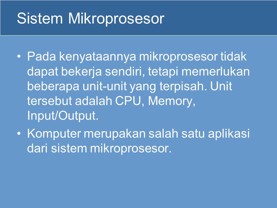 Sistem Mikroprosesor •Pada kenyataannya mikroprosesor tidak dapat bekerja sendiri, tetapi memerlukan beberapa unit-unit yang terpisah. Unit tersebut a
