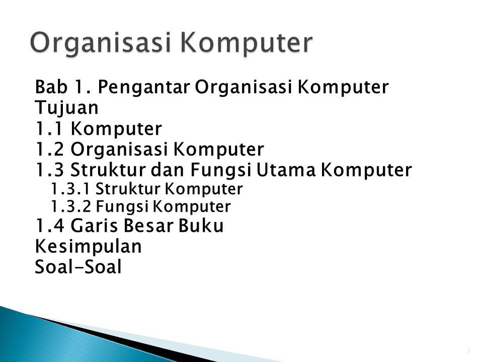 Bab 1. Pengantar Organisasi Komputer Tujuan 1.1 Komputer 1.2 Organisasi Komputer 1.3 Struktur dan Fungsi Utama Komputer 1.3.1 Struktur Komputer 1.3.2