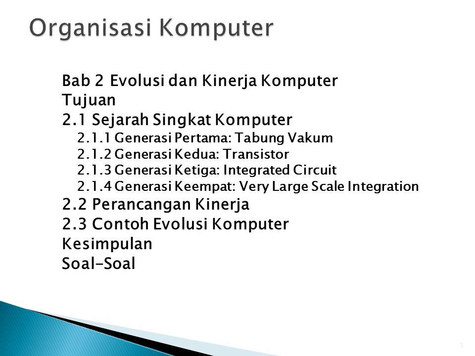 Bab 2 Evolusi dan Kinerja Komputer Tujuan 2.1 Sejarah Singkat Komputer 2.1.1 Generasi Pertama: Tabung Vakum 2.1.2 Generasi Kedua: Transistor 2.1.3 Generasi Ketiga: Integrated Circuit 2.1.4 Generasi Keempat: Very Large Scale Integration 2.2 Perancangan Kinerja 2.3 Contoh Evolusi Komputer Kesimpulan Soal-Soal 3
