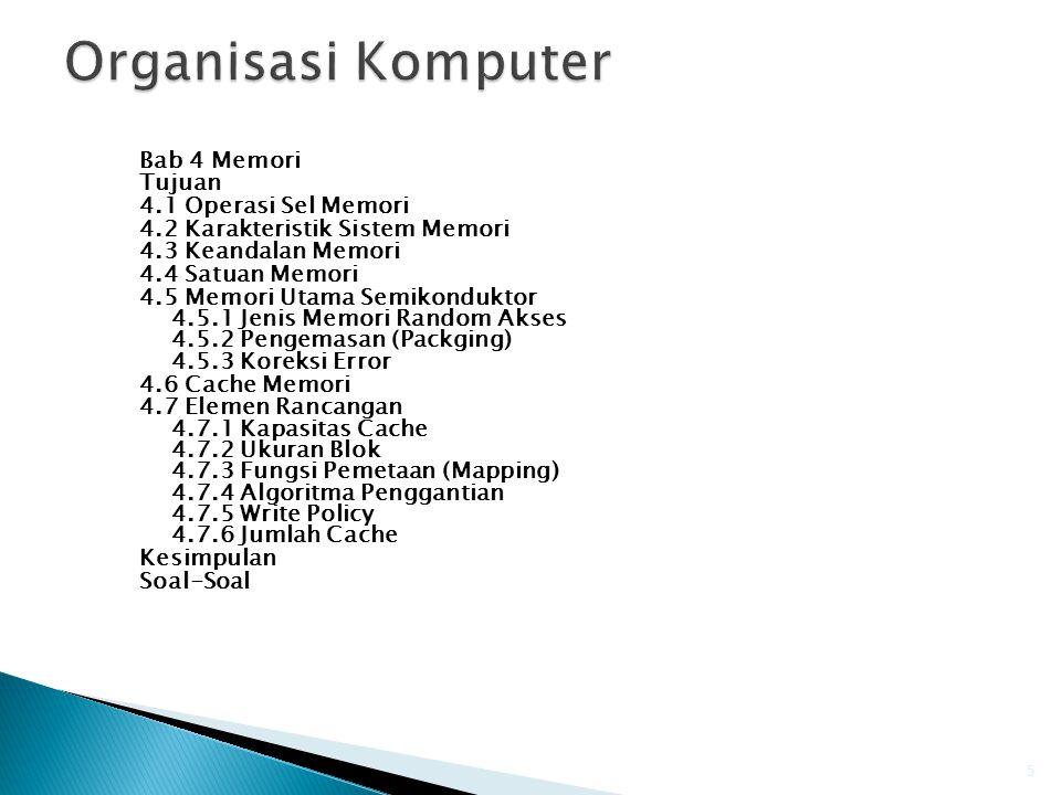Bab 4 Memori Tujuan 4.1 Operasi Sel Memori 4.2 Karakteristik Sistem Memori 4.3 Keandalan Memori 4.4 Satuan Memori 4.5 Memori Utama Semikonduktor 4.5.1 Jenis Memori Random Akses 4.5.2 Pengemasan (Packging) 4.5.3 Koreksi Error 4.6 Cache Memori 4.7 Elemen Rancangan 4.7.1 Kapasitas Cache 4.7.2 Ukuran Blok 4.7.3 Fungsi Pemetaan (Mapping) 4.7.4 Algoritma Penggantian 4.7.5 Write Policy 4.7.6 Jumlah Cache Kesimpulan Soal-Soal 5