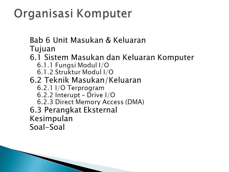Bab 6 Unit Masukan & Keluaran Tujuan 6.1 Sistem Masukan dan Keluaran Komputer 6.1.1 Fungsi Modul I/O 6.1.2 Struktur Modul I/O 6.2 Teknik Masukan/Keluaran 6.2.1 I/O Terprogram 6.2.2 Interupt – Drive I/O 6.2.3 Direct Memory Access (DMA) 6.3 Perangkat Eksternal Kesimpulan Soal-Soal 7