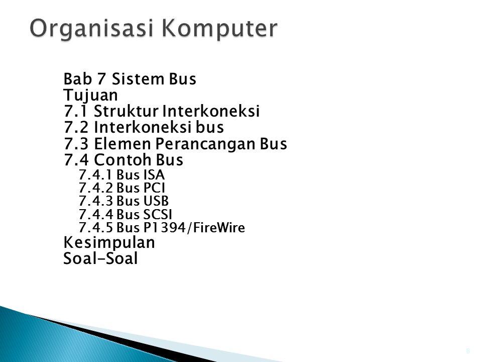 Bab 7 Sistem Bus Tujuan 7.1 Struktur Interkoneksi 7.2 Interkoneksi bus 7.3 Elemen Perancangan Bus 7.4 Contoh Bus 7.4.1 Bus ISA 7.4.2 Bus PCI 7.4.3 Bus USB 7.4.4 Bus SCSI 7.4.5 Bus P1394/FireWire Kesimpulan Soal-Soal 8