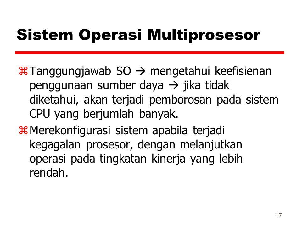 17 Sistem Operasi Multiprosesor zTanggungjawab SO  mengetahui keefisienan penggunaan sumber daya  jika tidak diketahui, akan terjadi pemborosan pada