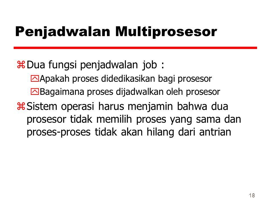 18 Penjadwalan Multiprosesor zDua fungsi penjadwalan job : yApakah proses didedikasikan bagi prosesor yBagaimana proses dijadwalkan oleh prosesor zSis