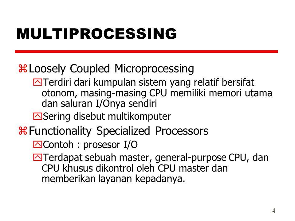 4 MULTIPROCESSING zLoosely Coupled Microprocessing yTerdiri dari kumpulan sistem yang relatif bersifat otonom, masing-masing CPU memiliki memori utama