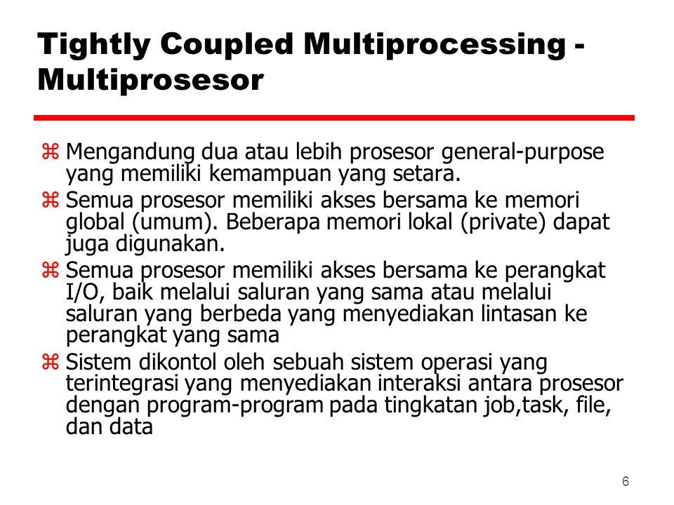 6 Tightly Coupled Multiprocessing - Multiprosesor zMengandung dua atau lebih prosesor general-purpose yang memiliki kemampuan yang setara. zSemua pros
