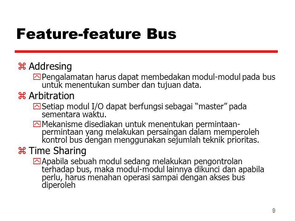 9 Feature-feature Bus zAddresing yPengalamatan harus dapat membedakan modul-modul pada bus untuk menentukan sumber dan tujuan data. zArbitration ySeti