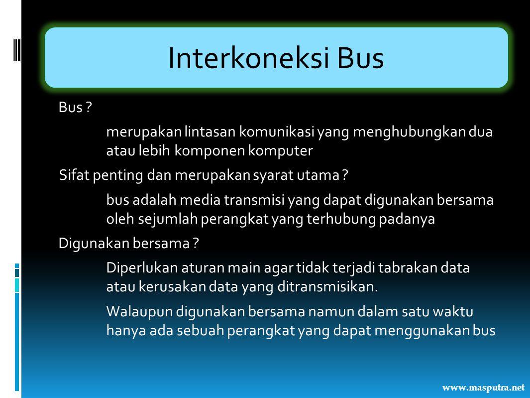 Interkoneksi Bus Bus ? merupakan lintasan komunikasi yang menghubungkan dua atau lebih komponen komputer Sifat penting dan merupakan syarat utama ? bu
