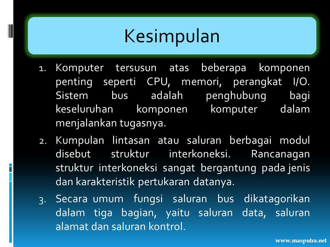 Kesimpulan 1. Komputer tersusun atas beberapa komponen penting seperti CPU, memori, perangkat I/O. Sistem bus adalah penghubung bagi keseluruhan kompo
