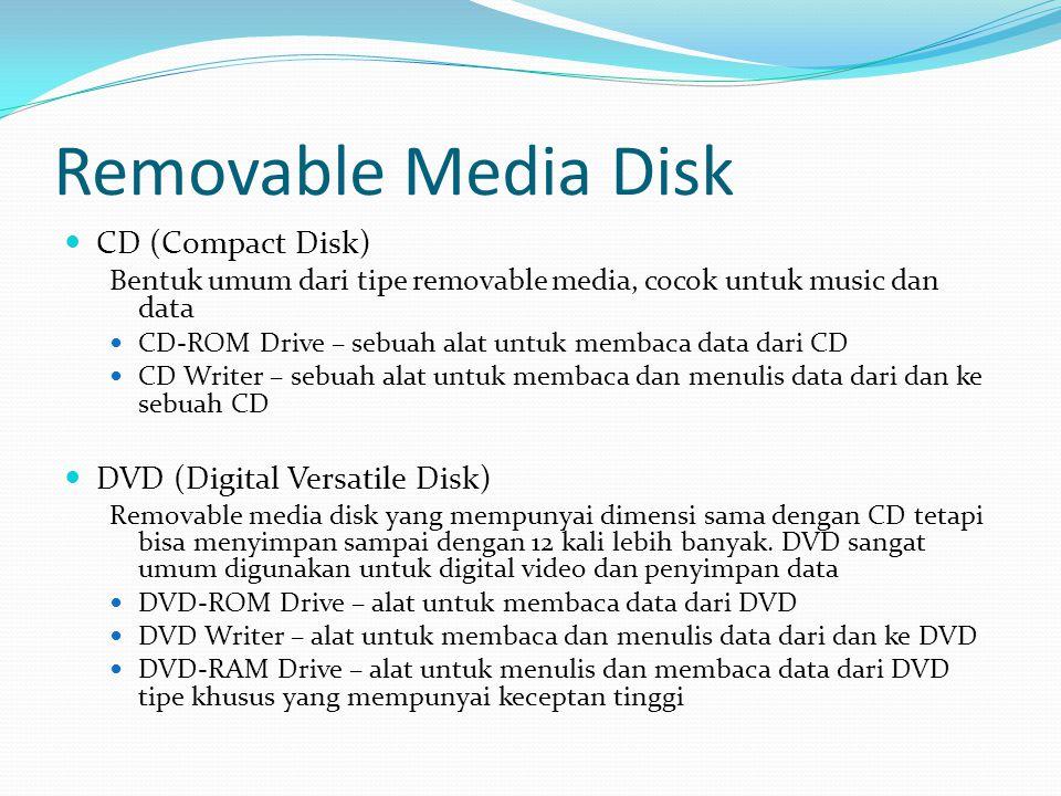 Removable Media Disk  CD (Compact Disk) Bentuk umum dari tipe removable media, cocok untuk music dan data  CD-ROM Drive – sebuah alat untuk membaca