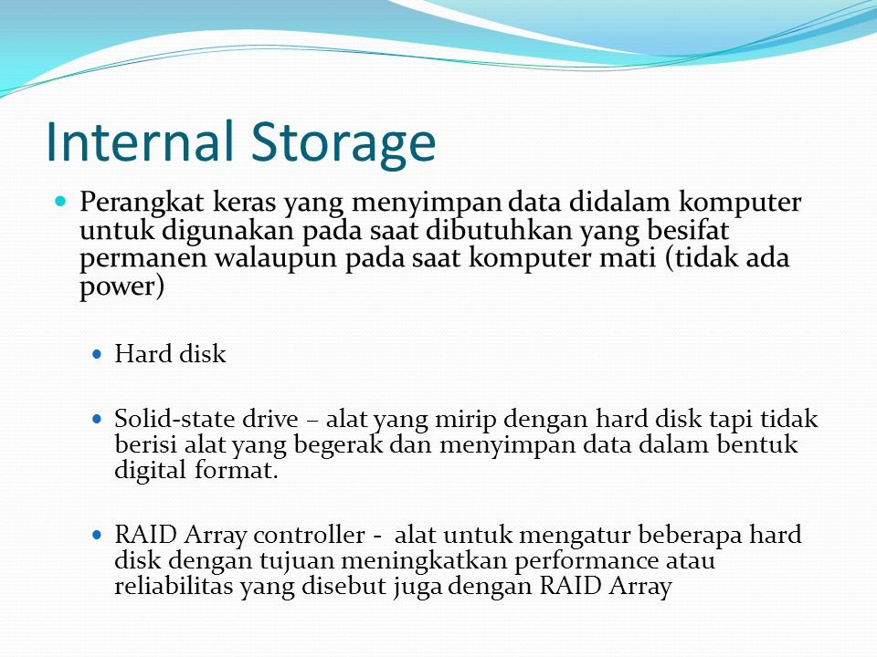 Internal Storage  Perangkat keras yang menyimpan data didalam komputer untuk digunakan pada saat dibutuhkan yang besifat permanen walaupun pada saat