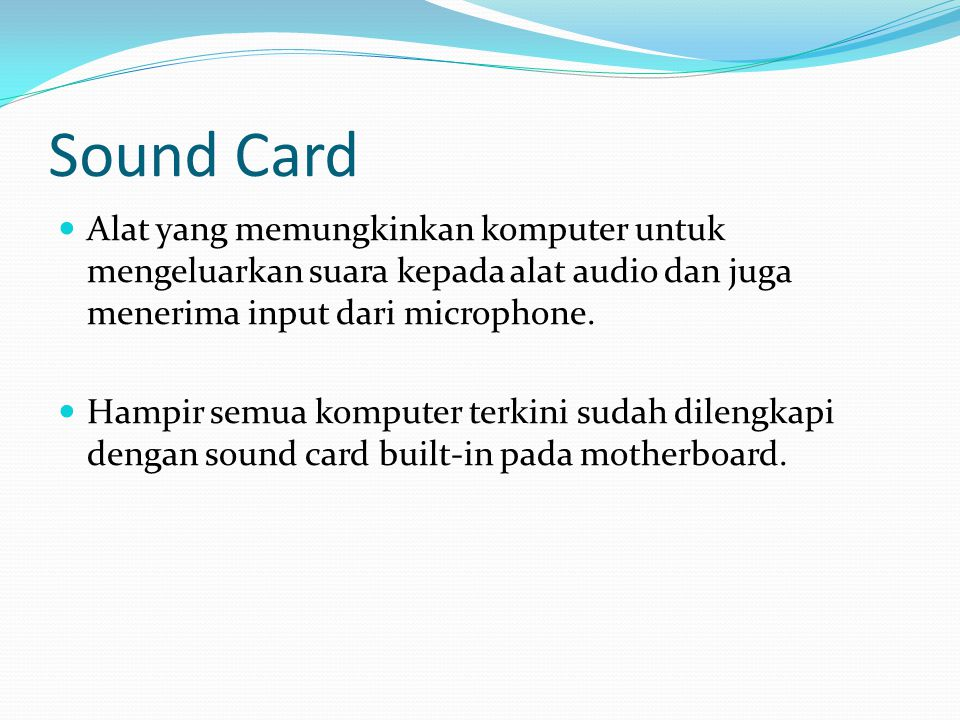 Sound Card  Alat yang memungkinkan komputer untuk mengeluarkan suara kepada alat audio dan juga menerima input dari microphone.  Hampir semua komput