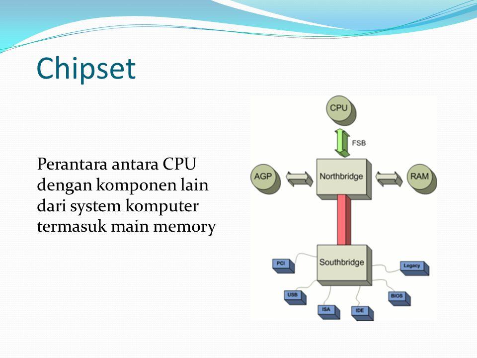 Chipset Perantara antara CPU dengan komponen lain dari system komputer termasuk main memory