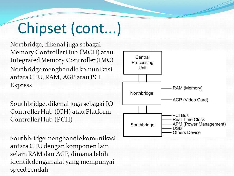 Chipset (cont...) Nortbridge, dikenal juga sebagai Memory Controller Hub (MCH) atau Integrated Memory Controller (IMC) Nortbridge menghandle komunikasi antara CPU, RAM, AGP atau PCI Express Southbridge, dikenal juga sebagai IO Controller Hub (ICH) atau Platform Controller Hub (PCH) Southbridge menghandle komunikasi antara CPU dengan komponen lain selain RAM dan AGP, dimana lebih identik dengan alat yang mempunyai speed rendah