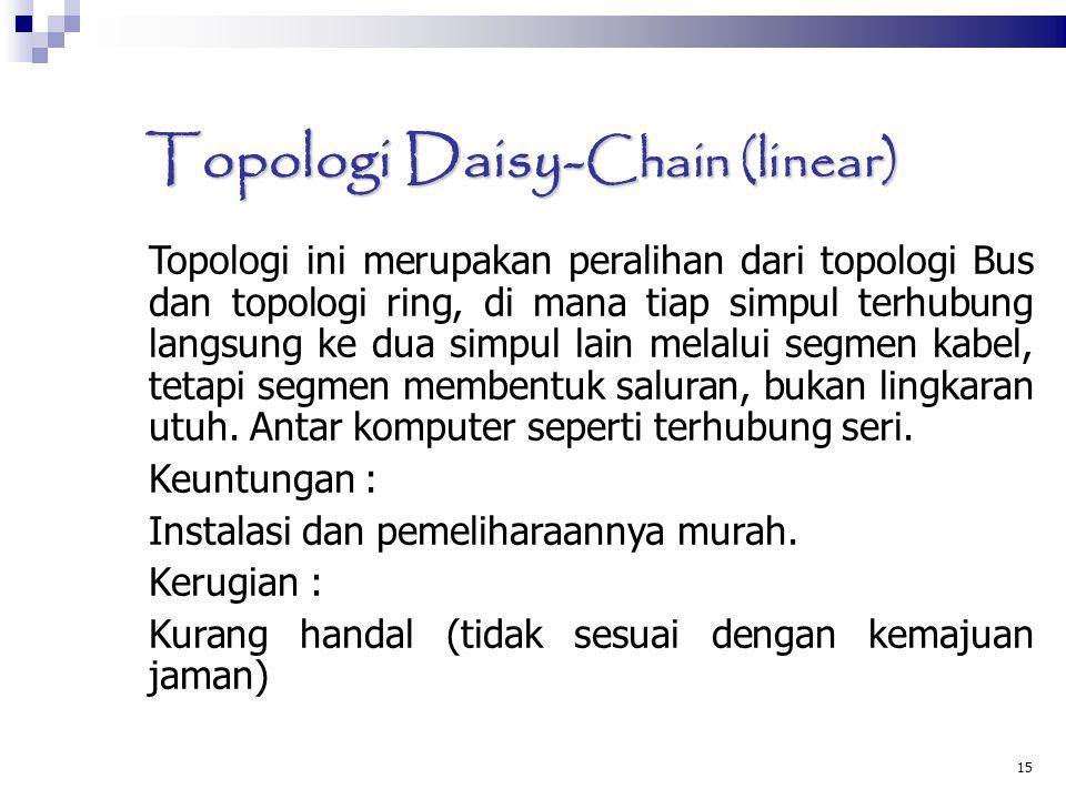 15 Topologi Daisy- Chain (linear)  Topologi ini merupakan peralihan dari topologi Bus dan topologi ring, di mana tiap simpul terhubung langsung ke dua simpul lain melalui segmen kabel, tetapi segmen membentuk saluran, bukan lingkaran utuh.