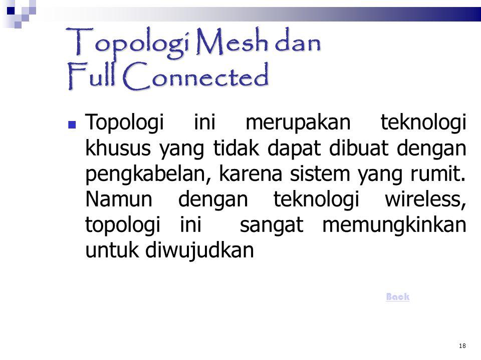 18 Topologi Mesh dan Full Connected  Topologi ini merupakan teknologi khusus yang tidak dapat dibuat dengan pengkabelan, karena sistem yang rumit. Na