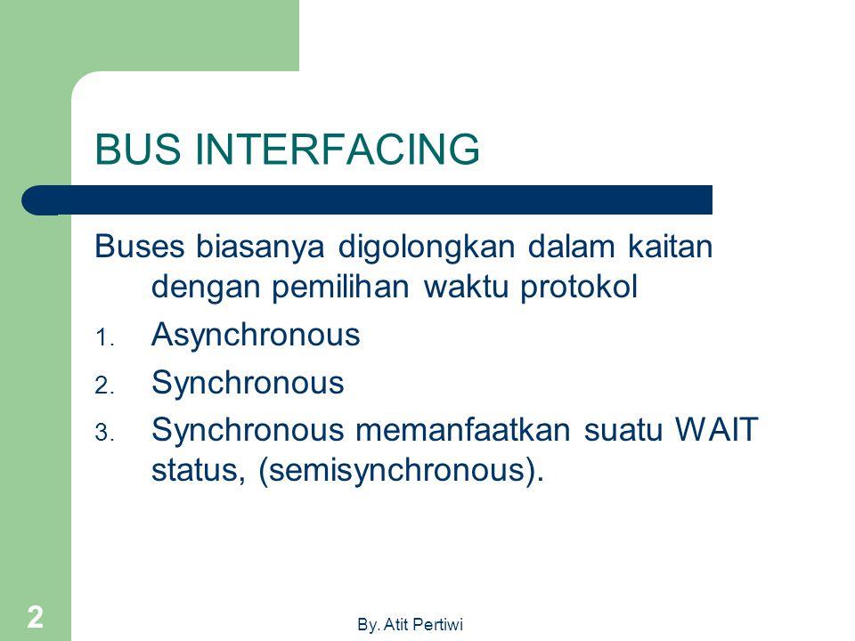 By. Atit Pertiwi 2 BUS INTERFACING Buses biasanya digolongkan dalam kaitan dengan pemilihan waktu protokol 1. Asynchronous 2. Synchronous 3. Synchrono