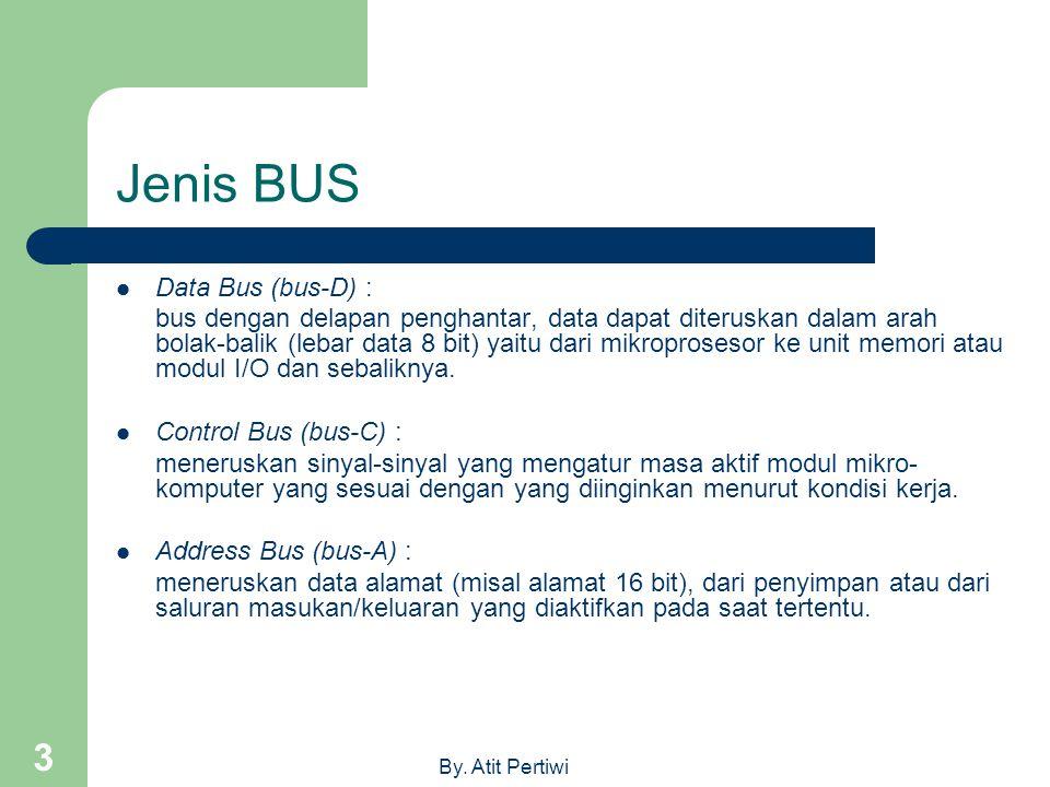 By. Atit Pertiwi 3 Jenis BUS  Data Bus (bus-D) : bus dengan delapan penghantar, data dapat diteruskan dalam arah bolak-balik (lebar data 8 bit) yaitu