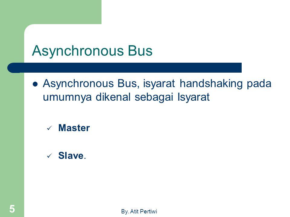 By. Atit Pertiwi 5 Asynchronous Bus  Asynchronous Bus, isyarat handshaking pada umumnya dikenal sebagai Isyarat  Master  Slave.