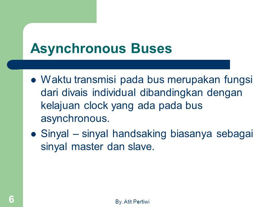 By. Atit Pertiwi 6 Asynchronous Buses  Waktu transmisi pada bus merupakan fungsi dari divais individual dibandingkan dengan kelajuan clock yang ada p