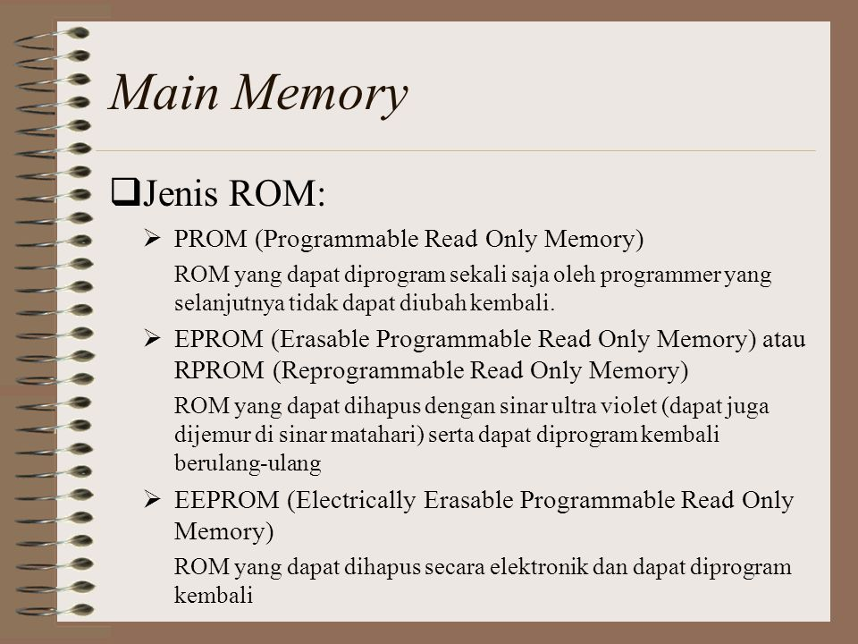  Jenis ROM:  PROM (Programmable Read Only Memory) ROM yang dapat diprogram sekali saja oleh programmer yang selanjutnya tidak dapat diubah kembali.