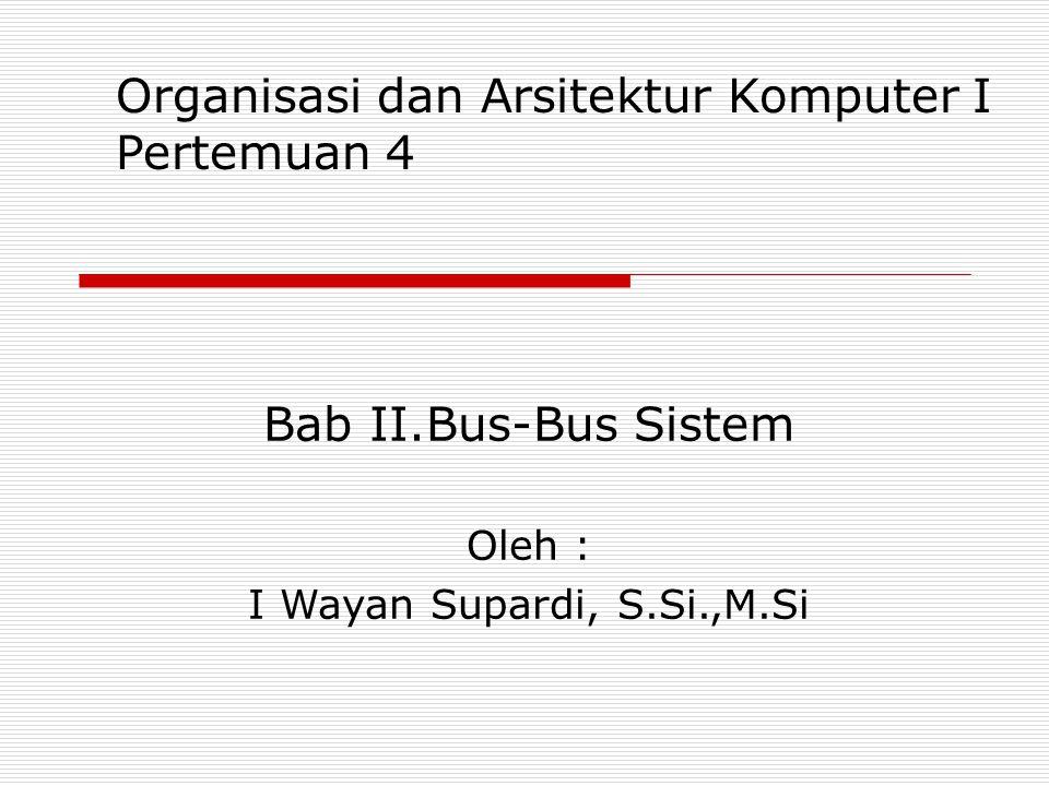 Bab II.Bus-Bus Sistem Oleh : I Wayan Supardi, S.Si.,M.Si Organisasi dan Arsitektur Komputer I Pertemuan 4