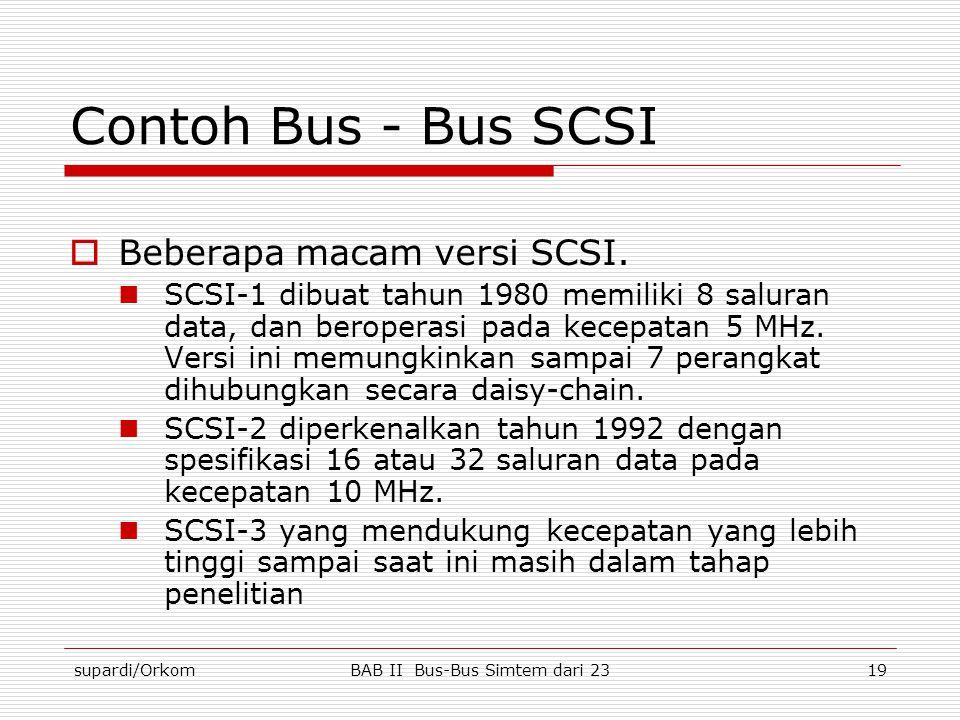 supardi/OrkomBAB II Bus-Bus Simtem dari 2319 Contoh Bus - Bus SCSI  Beberapa macam versi SCSI.  SCSI-1 dibuat tahun 1980 memiliki 8 saluran data, da