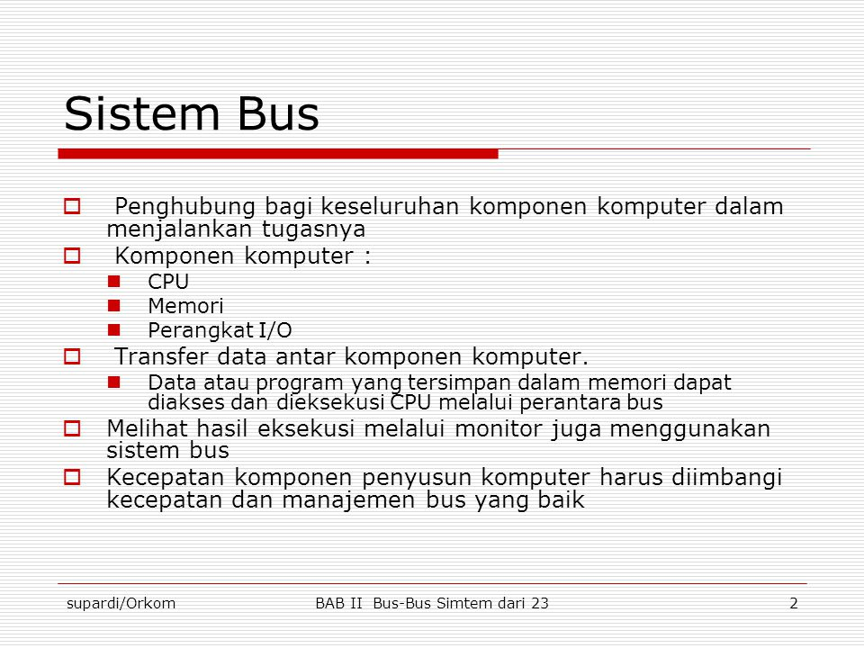 supardi/OrkomBAB II Bus-Bus Simtem dari 233 Sistem Bus  Mikroprosesor  Melakukan pekerjaan secara paralel  Program dijalankan secara multitasking  Sistem bus tidak hanya lebar tapi juga cepat  Interkoneksi komponen sistem komputer dalam menjalankan fungsinya  Interkoneksi bus  Pertimbangan–pertimbangan perancangan bus