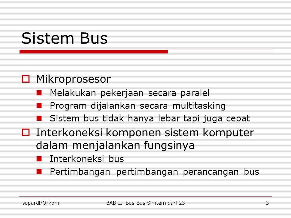 supardi/OrkomBAB II Bus-Bus Simtem dari 234 Elemen Perancangan Elemen Bus  Parameter dasar perancangan bus dapat diklasifikasikan berdasarkan jenis  Dedicated  Mulitiplexed  Metode arbitrasi  Tersentralisasi  Terdistribusi  Timing  Sinkron  Tak sinkron  Lebar bus  Lebar address  Lebar data  Jenis transfer data  read  write  read-modify-write  read-alter-write, block