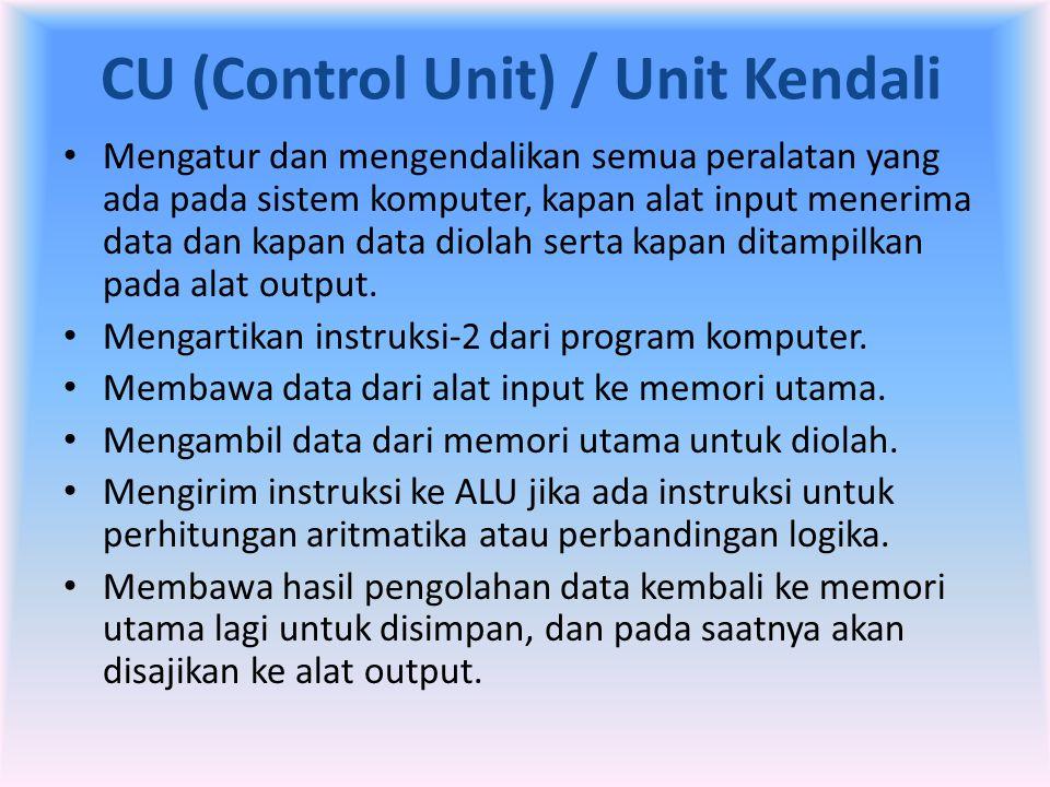 CU (Control Unit) / Unit Kendali • Mengatur dan mengendalikan semua peralatan yang ada pada sistem komputer, kapan alat input menerima data dan kapan
