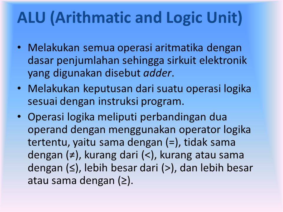 ALU (Arithmatic and Logic Unit) • Melakukan semua operasi aritmatika dengan dasar penjumlahan sehingga sirkuit elektronik yang digunakan disebut adder