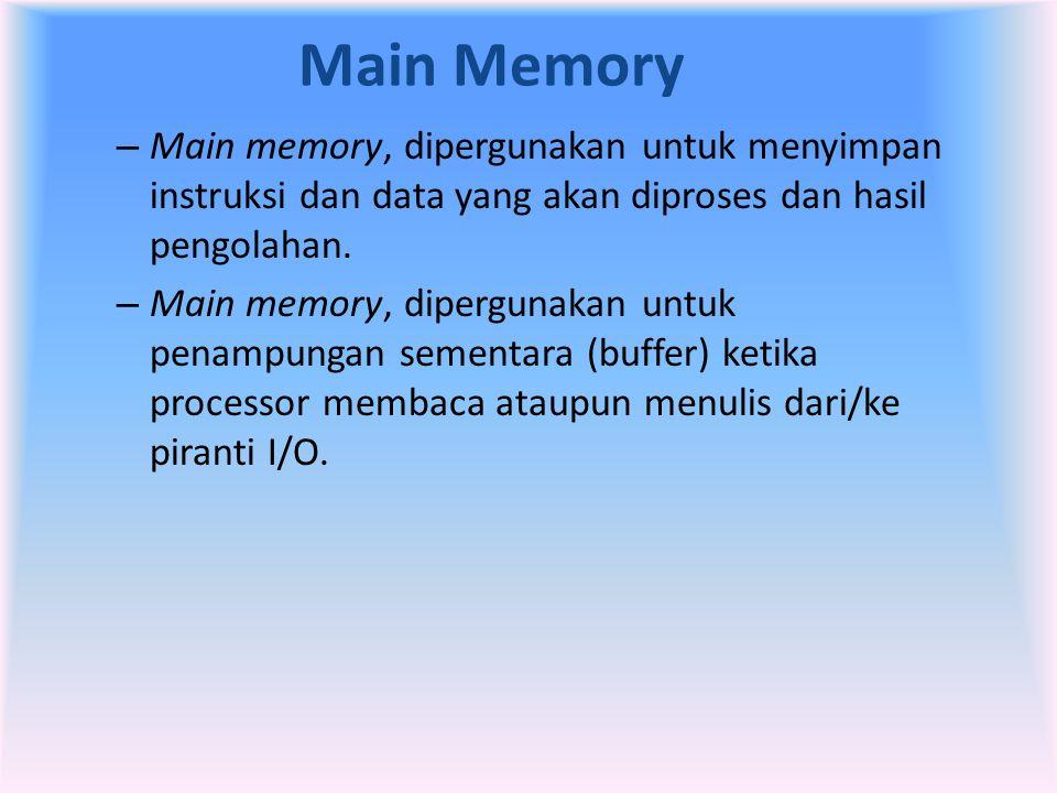 Main Memory – Main memory, dipergunakan untuk menyimpan instruksi dan data yang akan diproses dan hasil pengolahan. – Main memory, dipergunakan untuk
